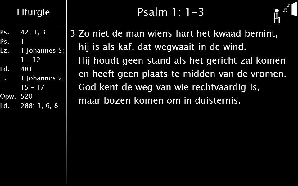 Liturgie Ps.42: 1, 3 Ps. 1 Lz. 1 Johannes 5: 1 – 12 Ld. 481 T.1 Johannes 2: 15 – 17 Opw. 520 Ld. 288: 1, 6, 8 Psalm 1: 1-3 3Zo niet de man wiens hart
