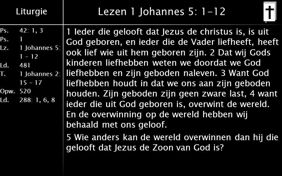 Liturgie Ps.42: 1, 3 Ps. 1 Lz. 1 Johannes 5: 1 – 12 Ld. 481 T.1 Johannes 2: 15 – 17 Opw. 520 Ld. 288: 1, 6, 8 Lezen 1 Johannes 5: 1-12 1 Ieder die gel