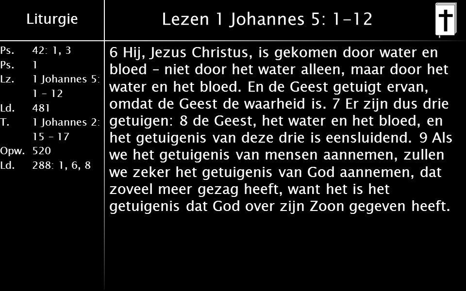 Liturgie Ps.42: 1, 3 Ps. 1 Lz. 1 Johannes 5: 1 – 12 Ld. 481 T.1 Johannes 2: 15 – 17 Opw. 520 Ld. 288: 1, 6, 8 Lezen 1 Johannes 5: 1-12 6 Hij, Jezus Ch