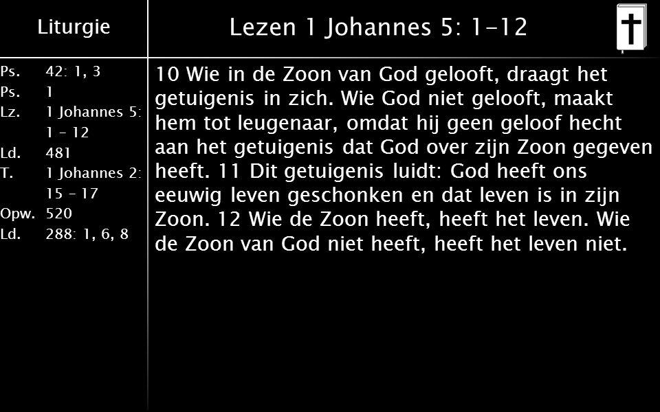 Liturgie Ps.42: 1, 3 Ps. 1 Lz. 1 Johannes 5: 1 – 12 Ld. 481 T.1 Johannes 2: 15 – 17 Opw. 520 Ld. 288: 1, 6, 8 Lezen 1 Johannes 5: 1-12 10 Wie in de Zo