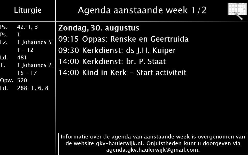Liturgie Ps.42: 1, 3 Ps. 1 Lz. 1 Johannes 5: 1 – 12 Ld. 481 T.1 Johannes 2: 15 – 17 Opw. 520 Ld. 288: 1, 6, 8 Agenda aanstaande week 1/2 Zondag, 30. a