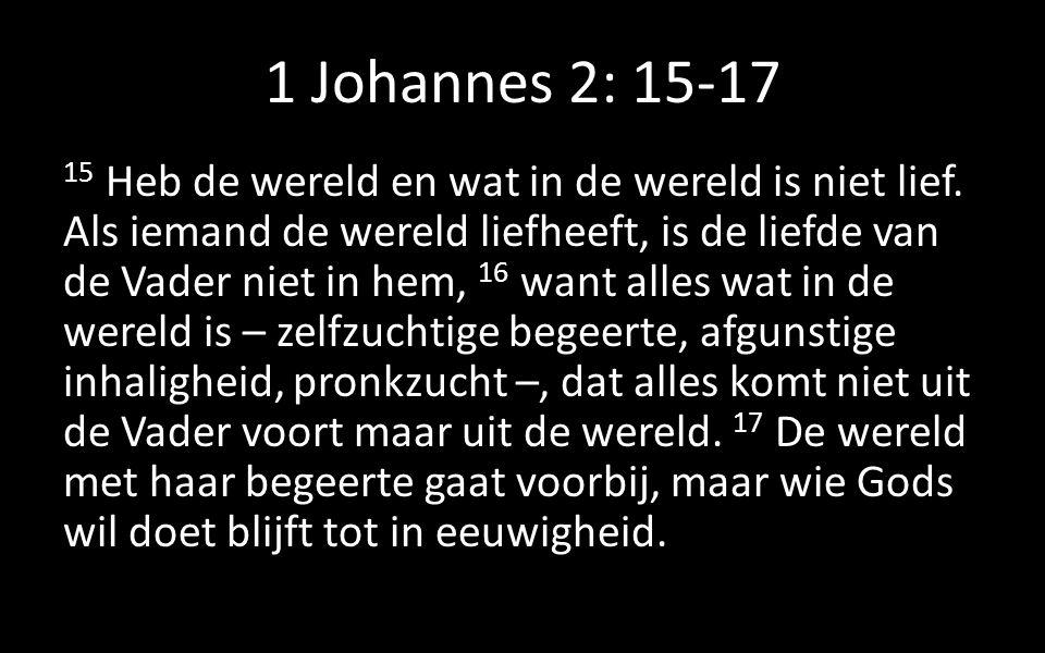 1 Johannes 2: 15-17 15 Heb de wereld en wat in de wereld is niet lief. Als iemand de wereld liefheeft, is de liefde van de Vader niet in hem, 16 want