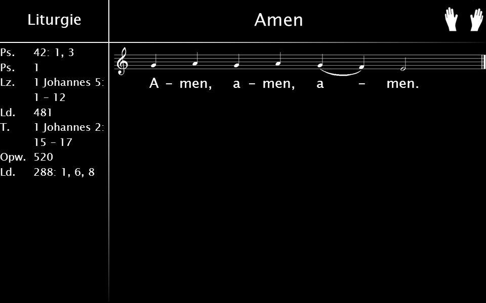 Liturgie Ps.42: 1, 3 Ps. 1 Lz. 1 Johannes 5: 1 – 12 Ld. 481 T.1 Johannes 2: 15 – 17 Opw. 520 Ld. 288: 1, 6, 8 Amen A-men, a-men, a-men.