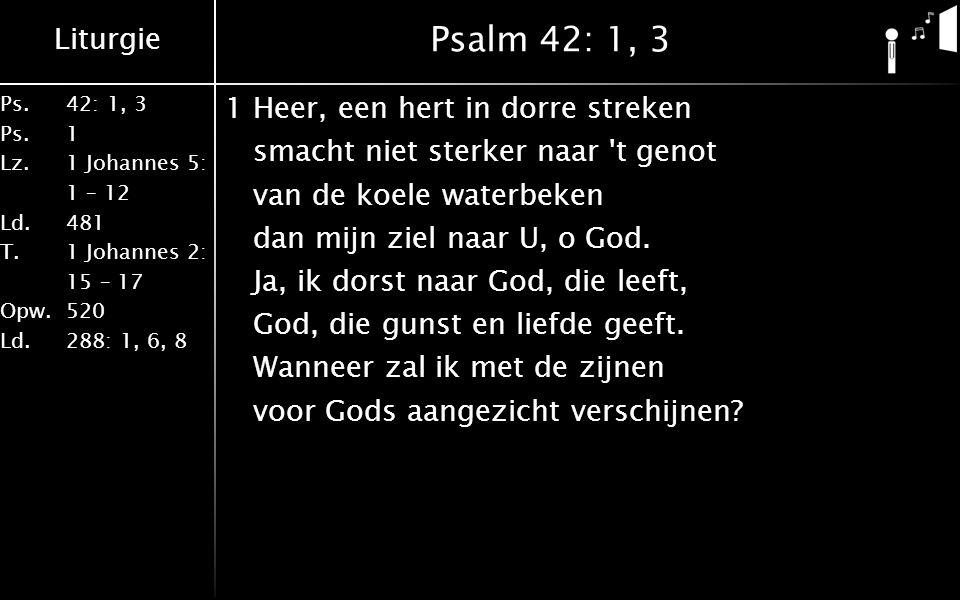 Liturgie Ps.42: 1, 3 Ps. 1 Lz. 1 Johannes 5: 1 – 12 Ld. 481 T.1 Johannes 2: 15 – 17 Opw. 520 Ld. 288: 1, 6, 8 Psalm 42: 1, 3 1Heer, een hert in dorre