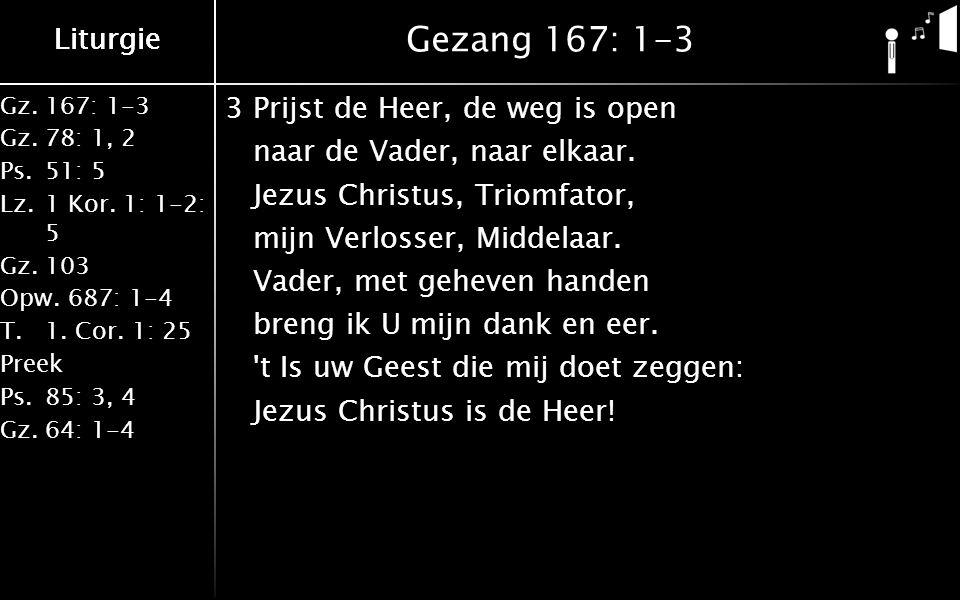 Liturgie Gz.167: 1-3 Gz.78: 1, 2 Ps.51: 5 Lz.1 Kor. 1: 1-2: 5 Gz.103 Opw.687: 1-4 T.1. Cor. 1: 25 Preek Ps.85: 3, 4 Gz.64: 1-4 Liturgie Gezang 167: 1-