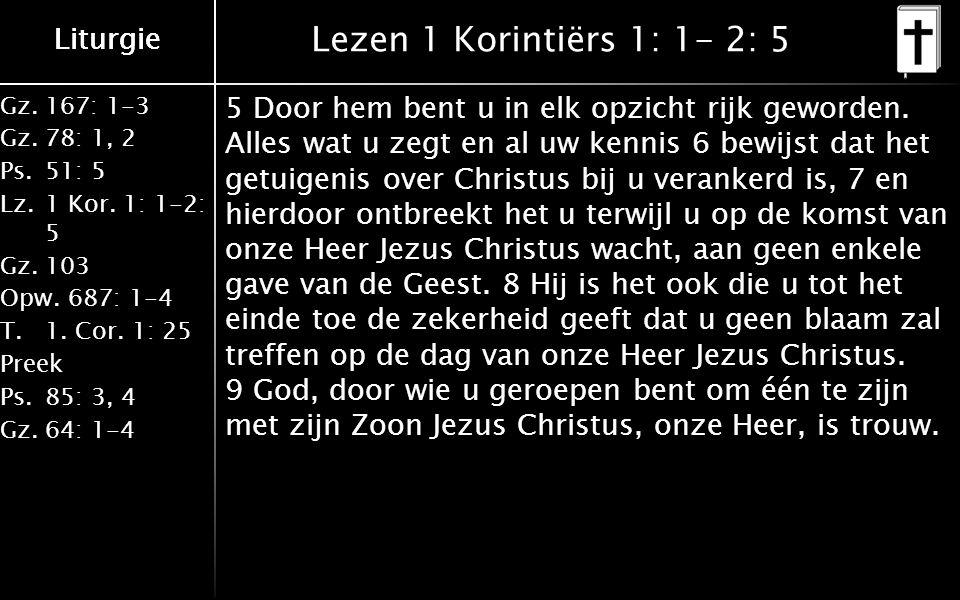 Liturgie Gz.167: 1-3 Gz.78: 1, 2 Ps.51: 5 Lz.1 Kor. 1: 1-2: 5 Gz.103 Opw.687: 1-4 T.1. Cor. 1: 25 Preek Ps.85: 3, 4 Gz.64: 1-4 Liturgie Lezen 1 Korint