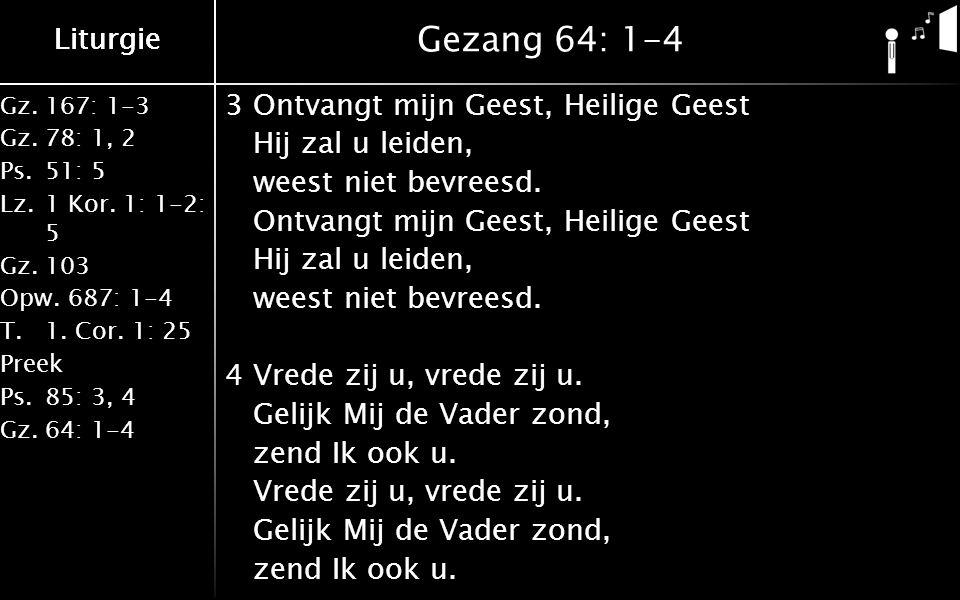 Liturgie Gz.167: 1-3 Gz.78: 1, 2 Ps.51: 5 Lz.1 Kor. 1: 1-2: 5 Gz.103 Opw.687: 1-4 T.1. Cor. 1: 25 Preek Ps.85: 3, 4 Gz.64: 1-4 Liturgie Gezang 64: 1-4