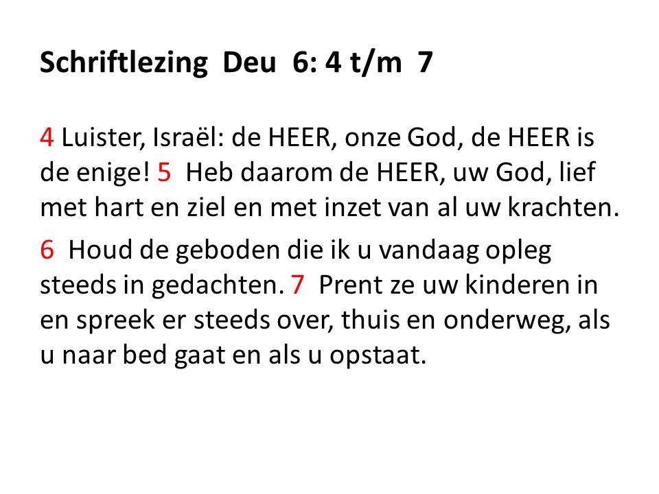 Schriftlezing Deu 6: 4 t/m 7 4 Luister, Israël: de HEER, onze God, de HEER is de enige.