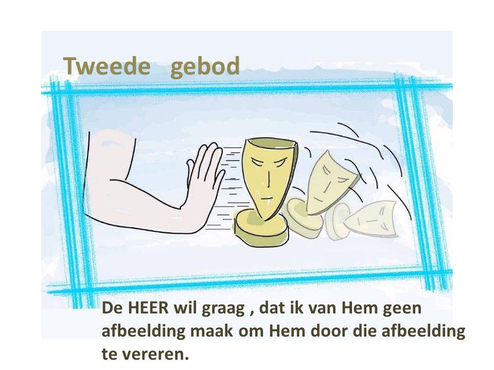 Tweede gebod De HEER wil graag, dat ik van Hem geen afbeelding maak om Hem door die afbeelding te vereren.