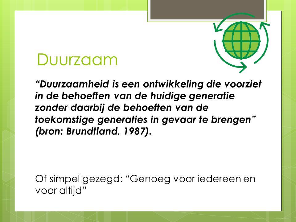Duurzaam Duurzaamheid is een ontwikkeling die voorziet in de behoeften van de huidige generatie zonder daarbij de behoeften van de toekomstige generaties in gevaar te brengen (bron: Brundtland, 1987).