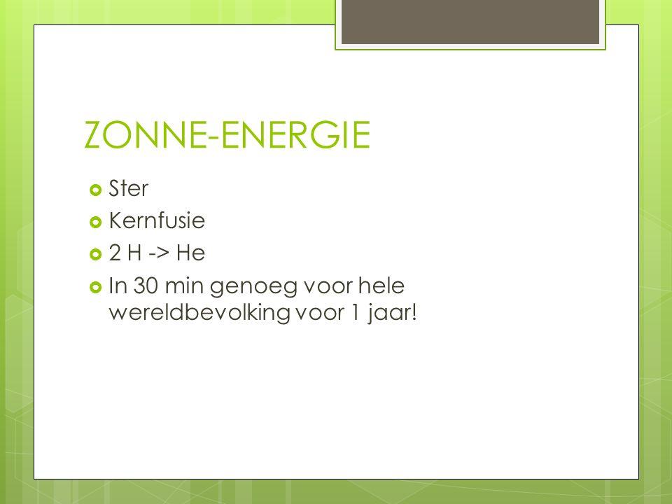 ZONNE-ENERGIE  Ster  Kernfusie  2 H -> He  In 30 min genoeg voor hele wereldbevolking voor 1 jaar!