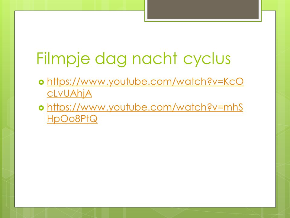 Filmpje dag nacht cyclus  https://www.youtube.com/watch?v=KcO cLvUAhjA https://www.youtube.com/watch?v=KcO cLvUAhjA  https://www.youtube.com/watch?v=mhS HpOo8PtQ https://www.youtube.com/watch?v=mhS HpOo8PtQ