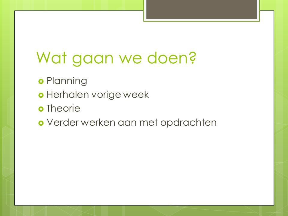 Wat gaan we doen  Planning  Herhalen vorige week  Theorie  Verder werken aan met opdrachten