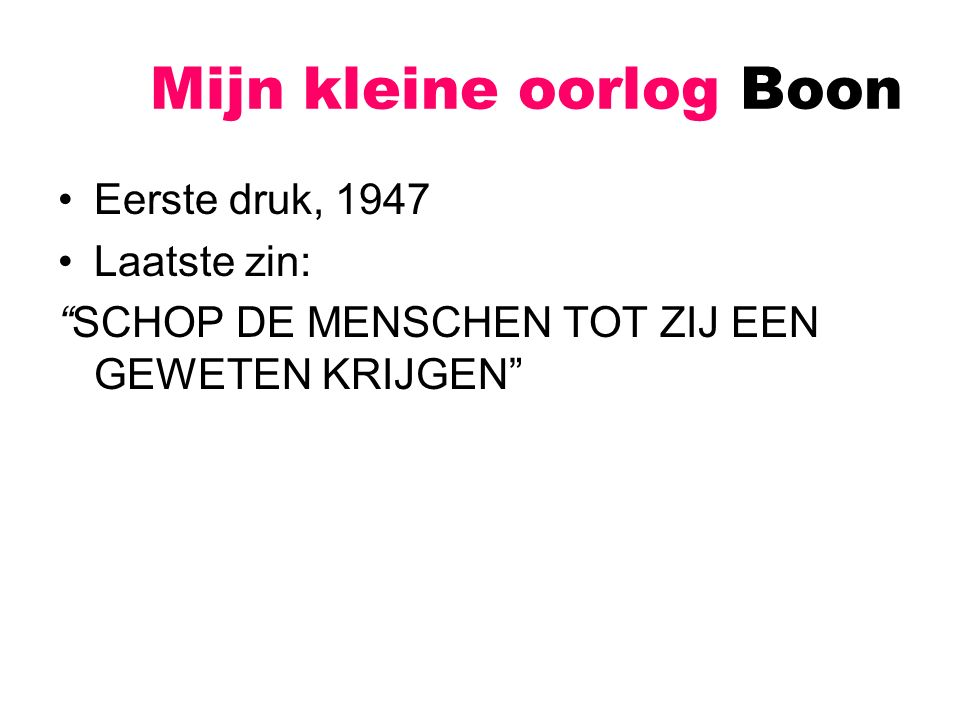 Mijn kleine oorlog Boon Tweede druk, 1960 –Aanpassingen aan Nederlandse taalnorm –En aan algemene fatsoensnorm –Enkele structurele/inhoudelijke veranderingen Laatste zin: WAT HEEFT HET ALLES VOOR ZIN?