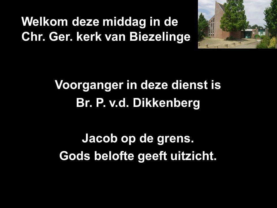 Welkom deze middag in de Chr. Ger. kerk van Biezelinge Voorganger in deze dienst is Br. P. v.d. Dikkenberg Jacob op de grens. Gods belofte geeft uitzi