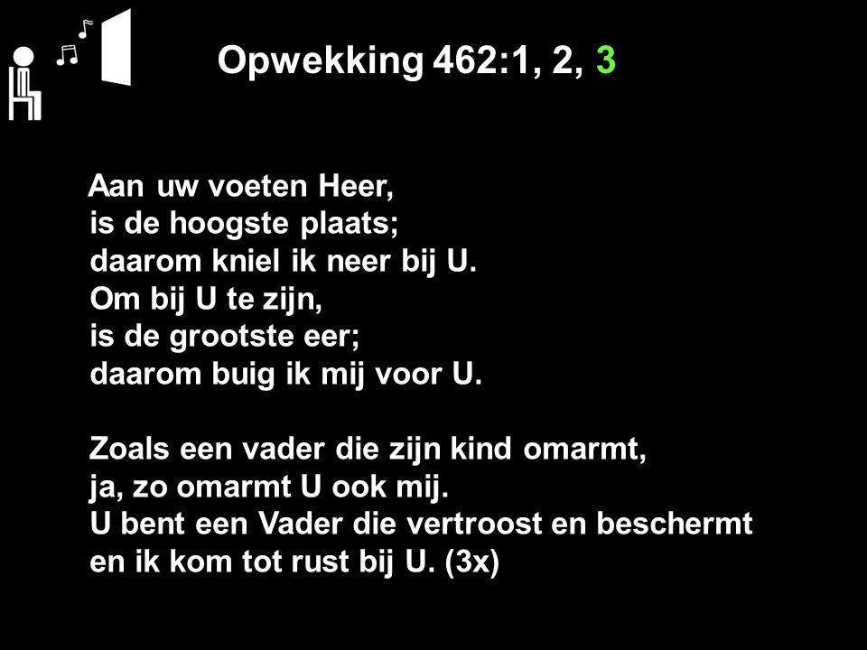 Opwekking 462:1, 2, 3 Aan uw voeten Heer, is de hoogste plaats; daarom kniel ik neer bij U.