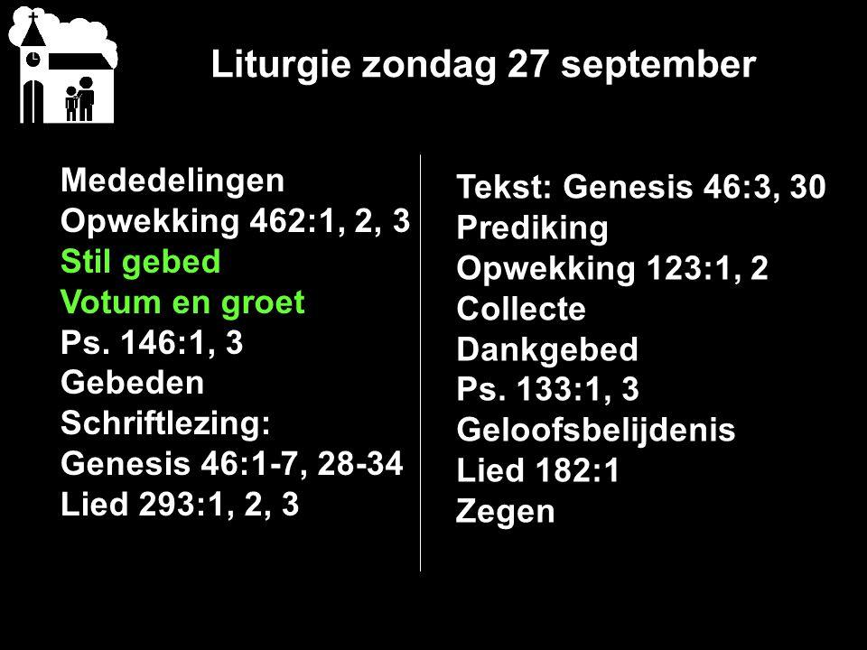 Liturgie zondag 27 september Mededelingen Opwekking 462:1, 2, 3 Stil gebed Votum en groet Ps. 146:1, 3 Gebeden Schriftlezing: Genesis 46:1-7, 28-34 Li