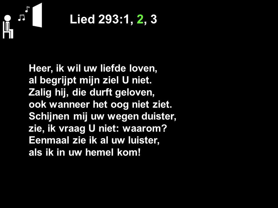 Lied 293:1, 2, 3 Heer, ik wil uw liefde loven, al begrijpt mijn ziel U niet. Zalig hij, die durft geloven, ook wanneer het oog niet ziet. Schijnen mij