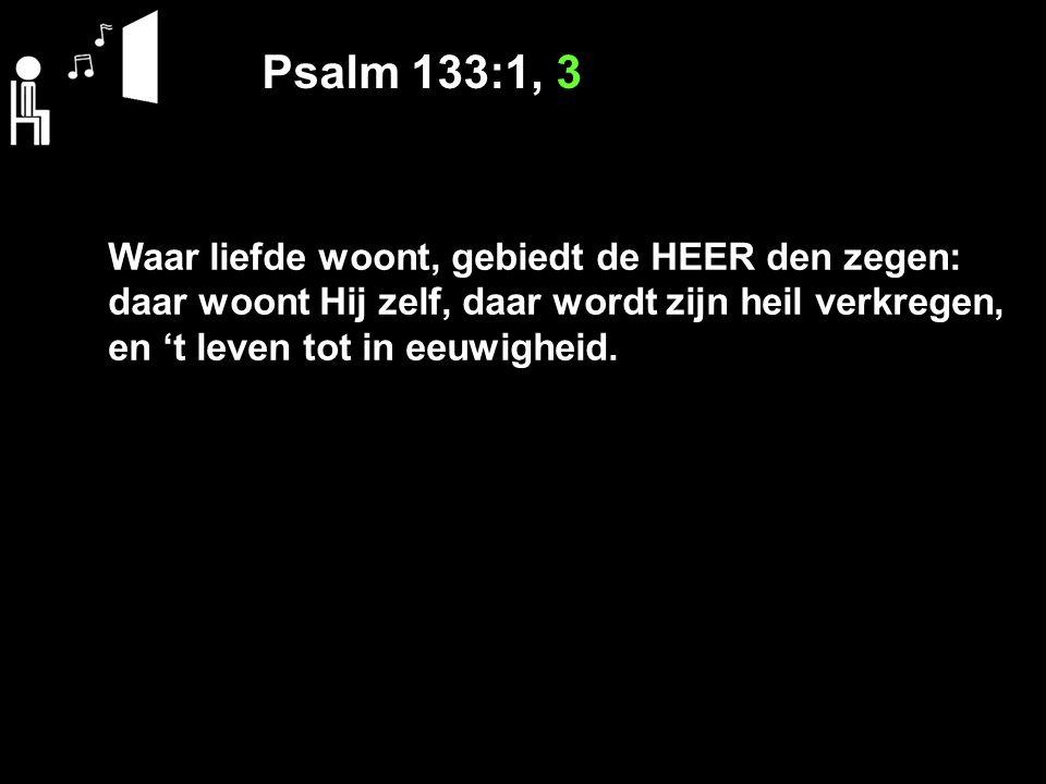 Psalm 133:1, 3 Waar liefde woont, gebiedt de HEER den zegen: daar woont Hij zelf, daar wordt zijn heil verkregen, en 't leven tot in eeuwigheid.