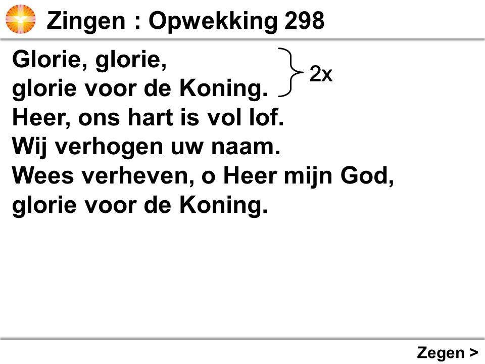 Glorie, glorie, glorie voor de Koning. Heer, ons hart is vol lof. Wij verhogen uw naam. Wees verheven, o Heer mijn God, glorie voor de Koning. Zegen >
