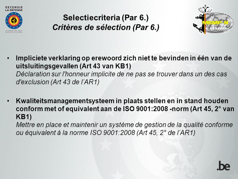 Selectiecriteria (Par 6.) Critères de sélection (Par 6.) Impliciete verklaring op erewoord zich niet te bevinden in één van de uitsluitingsgevallen (Art 43 van KB1) Déclaration sur l honneur implicite de ne pas se trouver dans un des cas d exclusion (Art 43 de l'AR1) Kwaliteitsmanagementsysteem in plaats stellen en in stand houden conform met of equivalent aan de ISO 9001:2008 -norm (Art 45, 2° van KB1) Mettre en place et maintenir un système de gestion de la qualité conforme ou équivalent à la norme ISO 9001:2008 (Art 45, 2° de l'AR1)