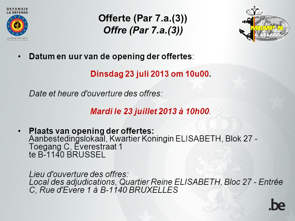 Offerte (Par 7.a.(3)) Offre (Par 7.a.(3)) Datum en uur van de opening der offertes: Dinsdag 23 juli 2013 om 10u00. Date et heure d'ouverture des offre
