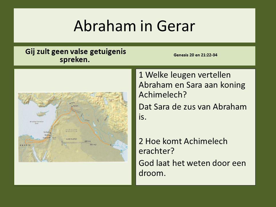 .. Abraham in Gerar Gij zult geen valse getuigenis spreken. Genesis 20 en 21:22-34 1 Welke leugen vertellen Abraham en Sara aan koning Achimelech? Dat