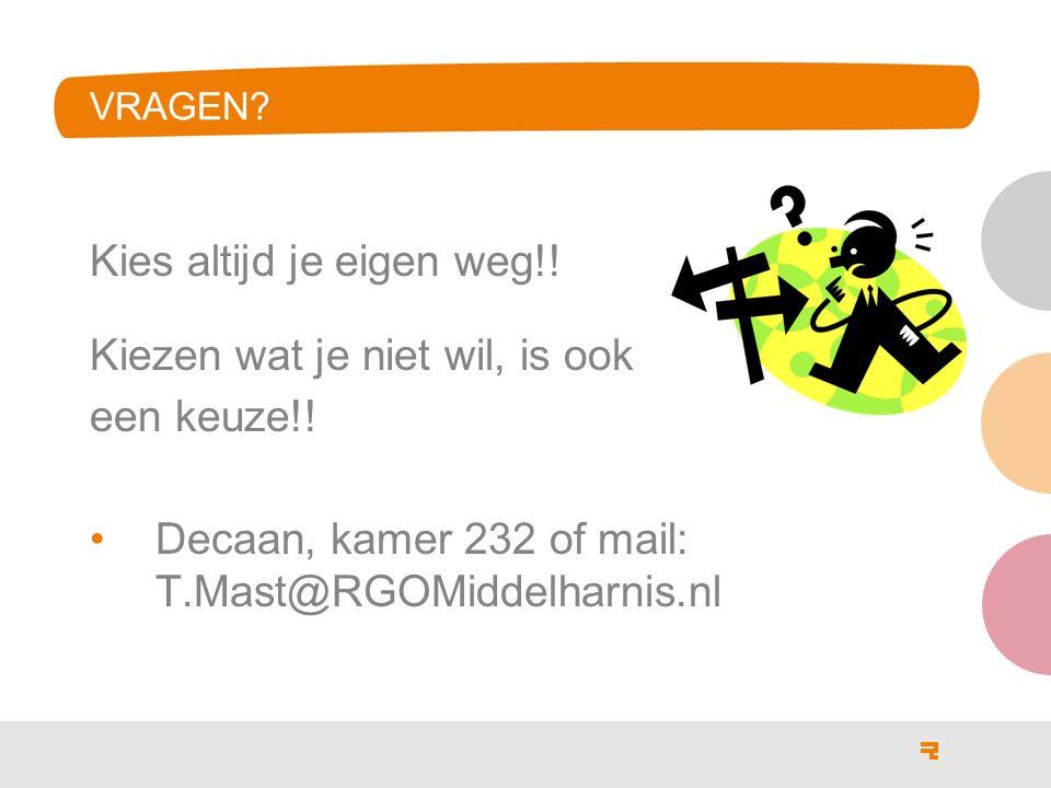 VRAGEN? Kies altijd je eigen weg!! Kiezen wat je niet wil, is ook een keuze!! Decaan, kamer 232 of mail: T.Mast@RGOMiddelharnis.nl