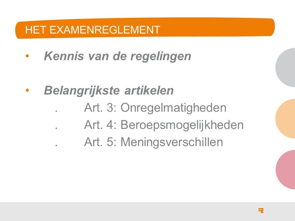 HET EXAMENREGLEMENT Kennis van de regelingen Belangrijkste artikelen.Art. 3: Onregelmatigheden.Art. 4: Beroepsmogelijkheden.Art. 5: Meningsverschillen