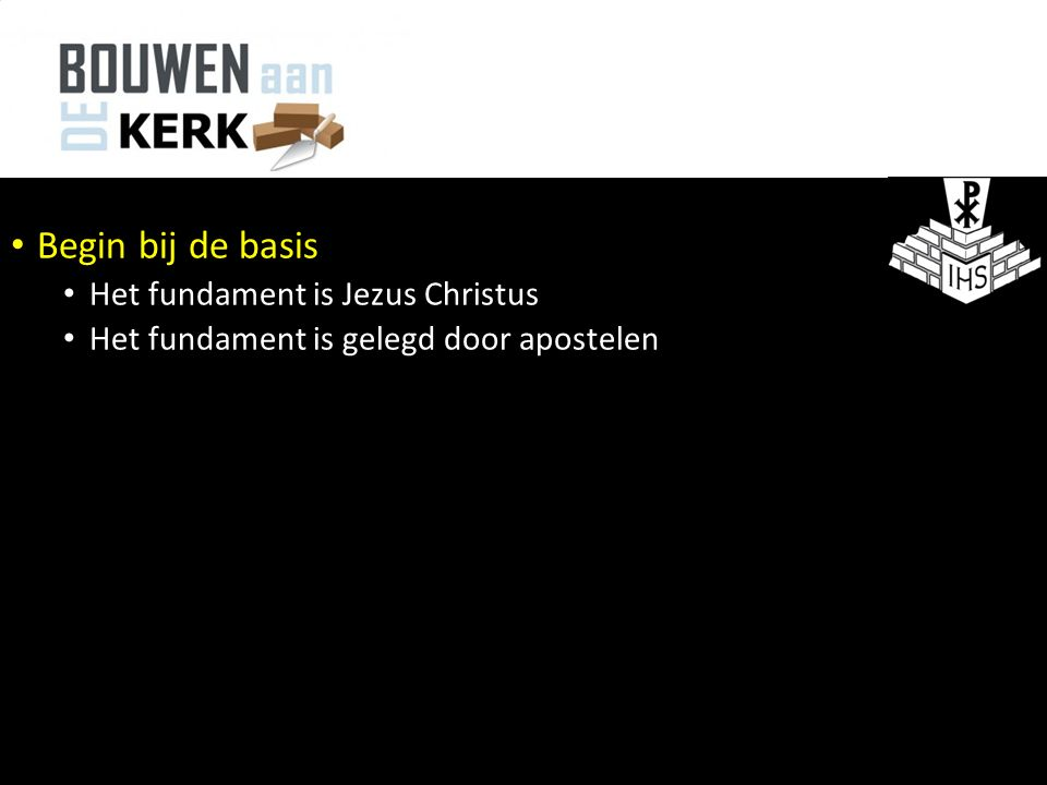 Begin bij de basis Het fundament is Jezus Christus Het fundament is gelegd door apostelen