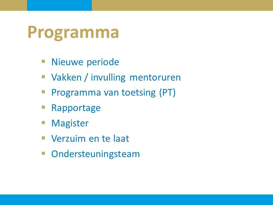  Nieuwe periode  Vakken / invulling mentoruren  Programma van toetsing (PT)  Rapportage  Magister  Verzuim en te laat  Ondersteuningsteam Progr