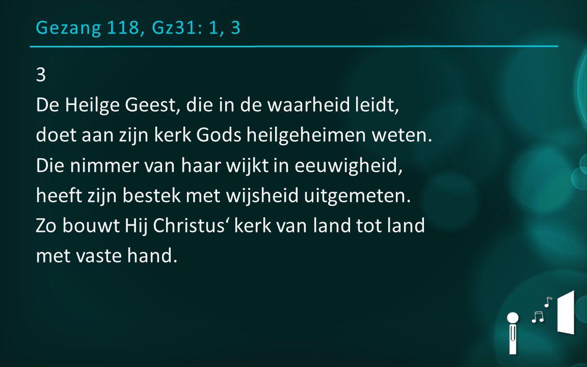 Gezang 118, Gz31: 1, 3 3 De Heilge Geest, die in de waarheid leidt, doet aan zijn kerk Gods heilgeheimen weten.