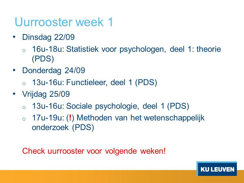 Uurrooster week 1 Dinsdag 22/09 o 16u-18u: Statistiek voor psychologen, deel 1: theorie (PDS) Donderdag 24/09 o 13u-16u: Functieleer, deel 1 (PDS) Vrijdag 25/09 o 13u-16u: Sociale psychologie, deel 1 (PDS) o 17u-19u: (!) Methoden van het wetenschappelijk onderzoek (PDS) Check uurrooster voor volgende weken!