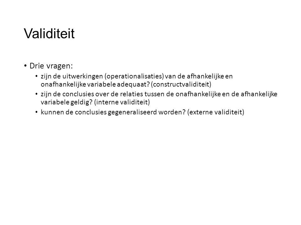 Validiteit Drie vragen: zijn de uitwerkingen (operationalisaties) van de afhankelijke en onafhankelijke variabele adequaat.