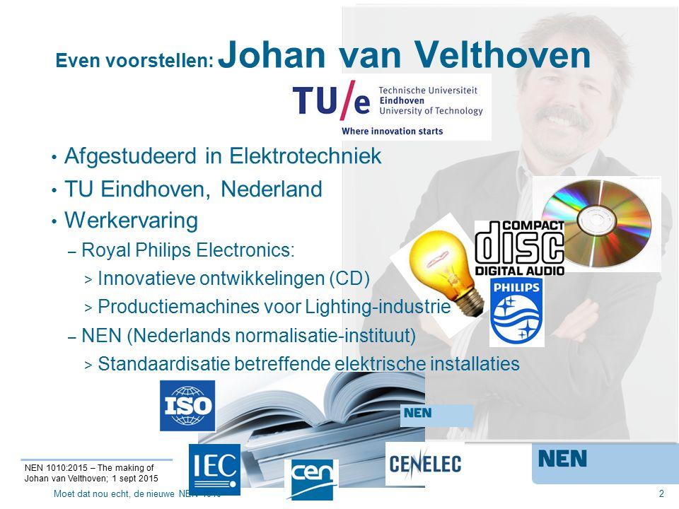 Even voorstellen: Johan van Velthoven – NEN (Nederlands normalisatie-instituut) > Standaardisatie betreffende elektrische installaties 2 NEN 1010:2015 – The making of Johan van Velthoven; 1 sept 2015 Afgestudeerd in Elektrotechniek TU Eindhoven, Nederland Werkervaring – Royal Philips Electronics: > Innovatieve ontwikkelingen (CD) > Productiemachines voor Lighting-industrie Moet dat nou echt, de nieuwe NEN 1010