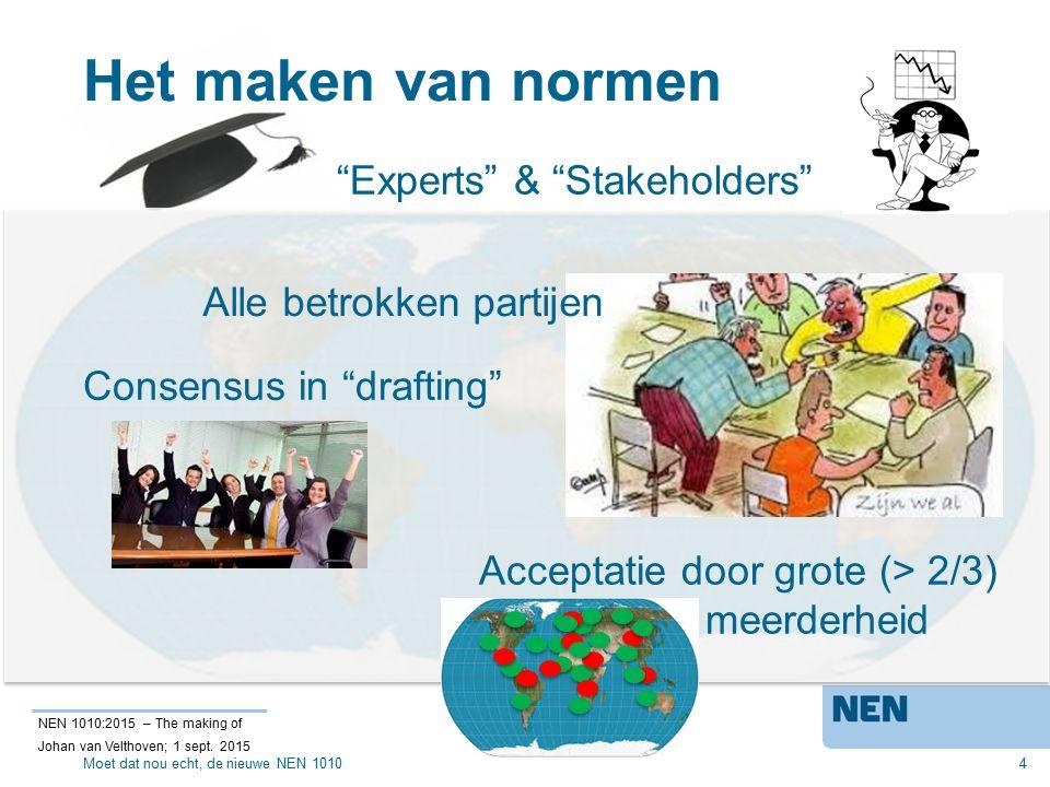 Het maken van normen 4 Acceptatie door grote (> 2/3) meerderheid Experts & Stakeholders Alle betrokken partijen Consensus in drafting NEN 1010:2015 – The making of Johan van Velthoven; 1 sept.