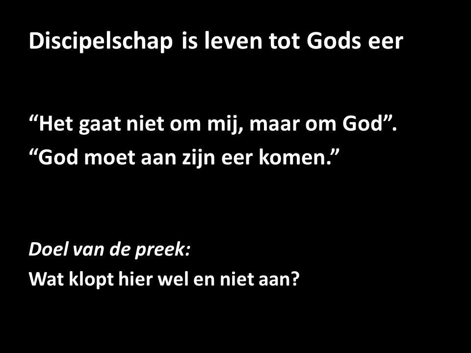 """Discipelschap is leven tot Gods eer """"Het gaat niet om mij, maar om God"""". """"God moet aan zijn eer komen."""" Doel van de preek: Wat klopt hier wel en niet"""