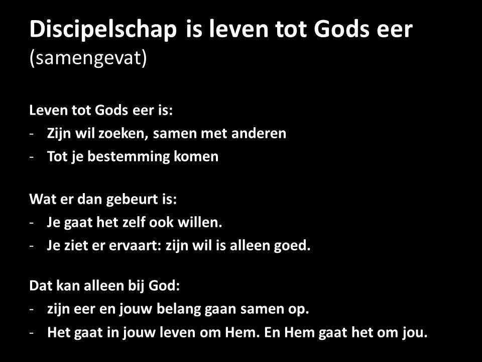 Discipelschap is leven tot Gods eer (samengevat) Leven tot Gods eer is: -Zijn wil zoeken, samen met anderen -Tot je bestemming komen Wat er dan gebeur