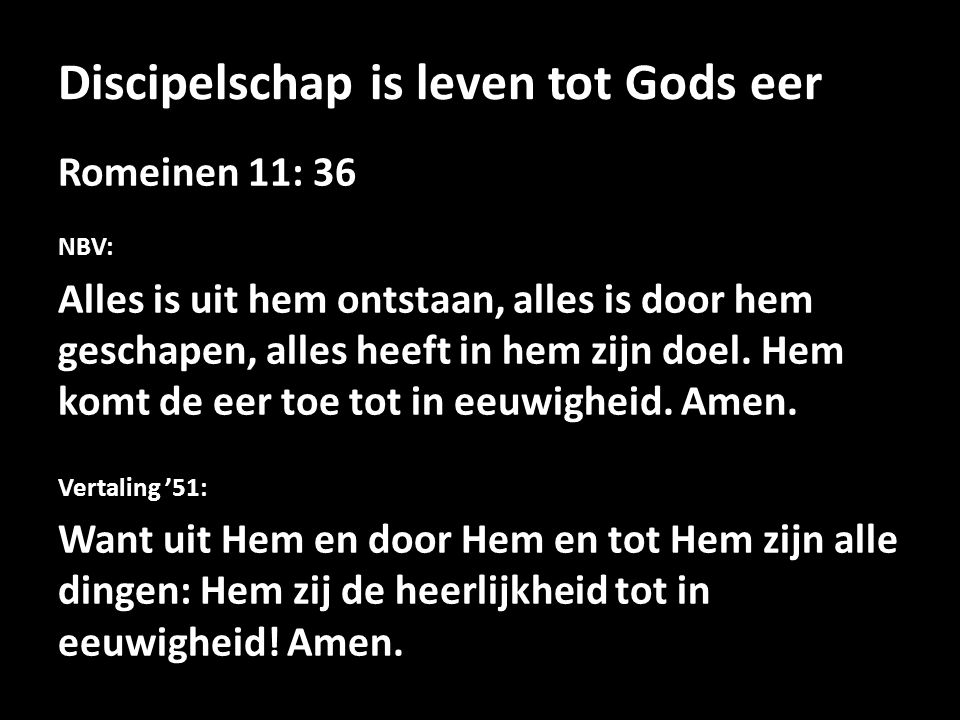 Discipelschap is leven tot Gods eer Romeinen 11: 36 NBV: Alles is uit hem ontstaan, alles is door hem geschapen, alles heeft in hem zijn doel. Hem kom