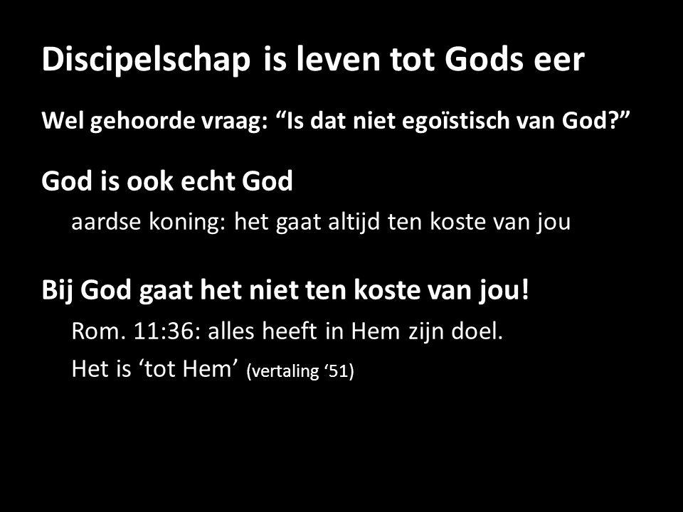Discipelschap is leven tot Gods eer Wel gehoorde vraag: Is dat niet egoïstisch van God God is ook echt God aardse koning: het gaat altijd ten koste van jou Bij God gaat het niet ten koste van jou.