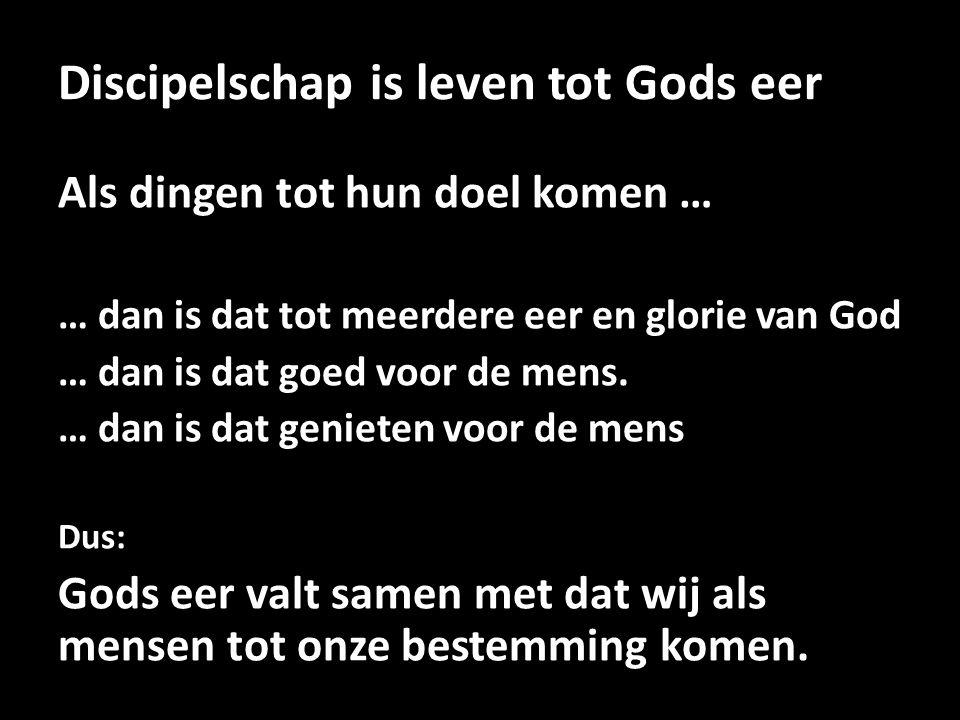 Discipelschap is leven tot Gods eer Als dingen tot hun doel komen … … dan is dat tot meerdere eer en glorie van God … dan is dat goed voor de mens. …