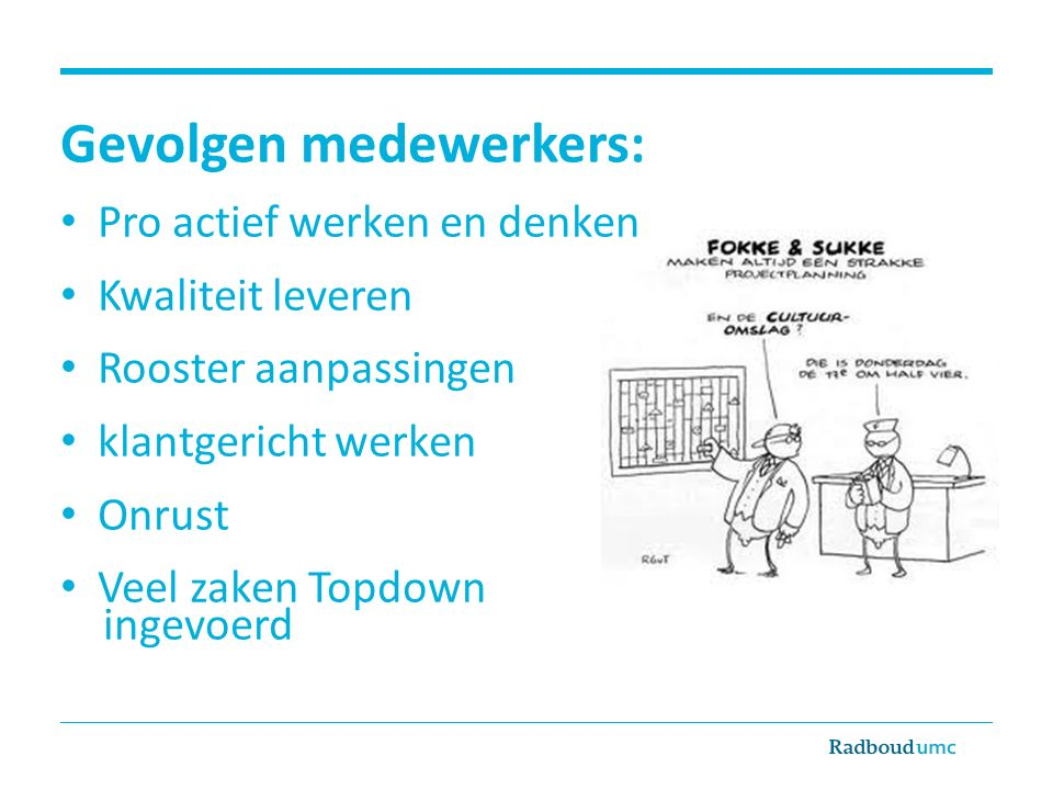 Gevolgen medewerkers: Pro actief werken en denken Kwaliteit leveren Rooster aanpassingen klantgericht werken Onrust Veel zaken Topdown ingevoerd