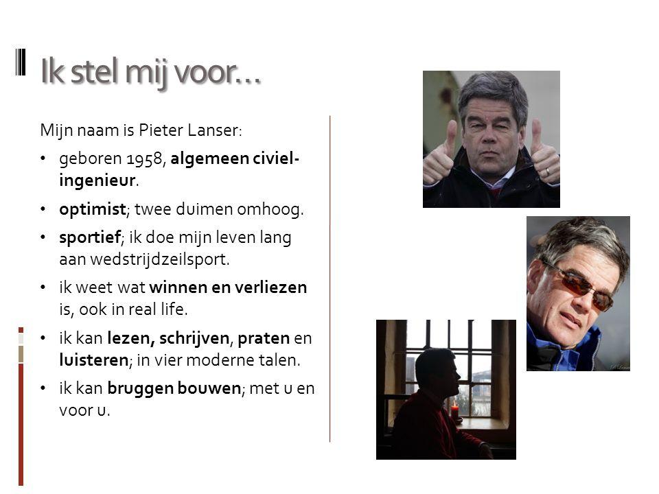Ik stel mij voor… Mijn naam is Pieter Lanser: geboren 1958, algemeen civiel- ingenieur. optimist; twee duimen omhoog. sportief; ik doe mijn leven lang