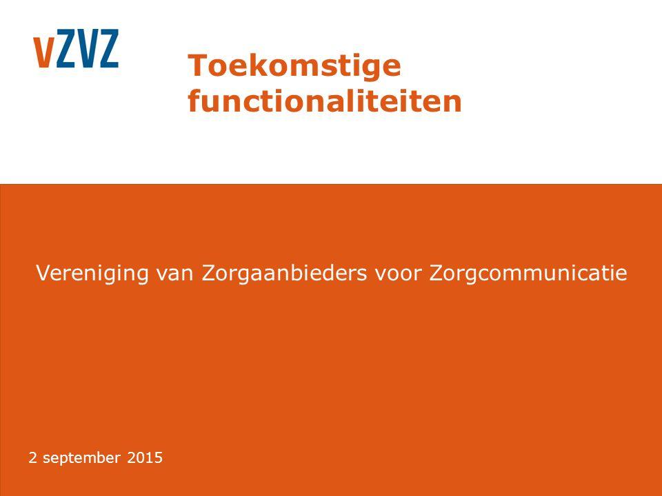 Vereniging van Zorgaanbieders voor Zorgcommunicatie Toekomstige functionaliteiten 2 september 2015