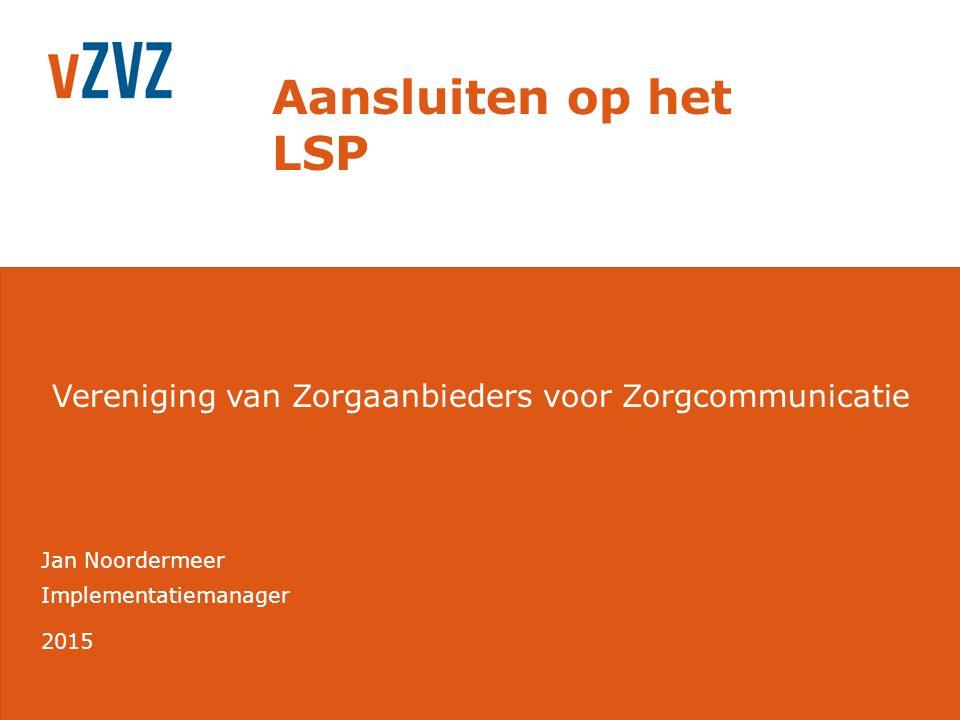 Vereniging van Zorgaanbieders voor Zorgcommunicatie Implementatiemanager 2015 Jan Noordermeer Aansluiten op het LSP