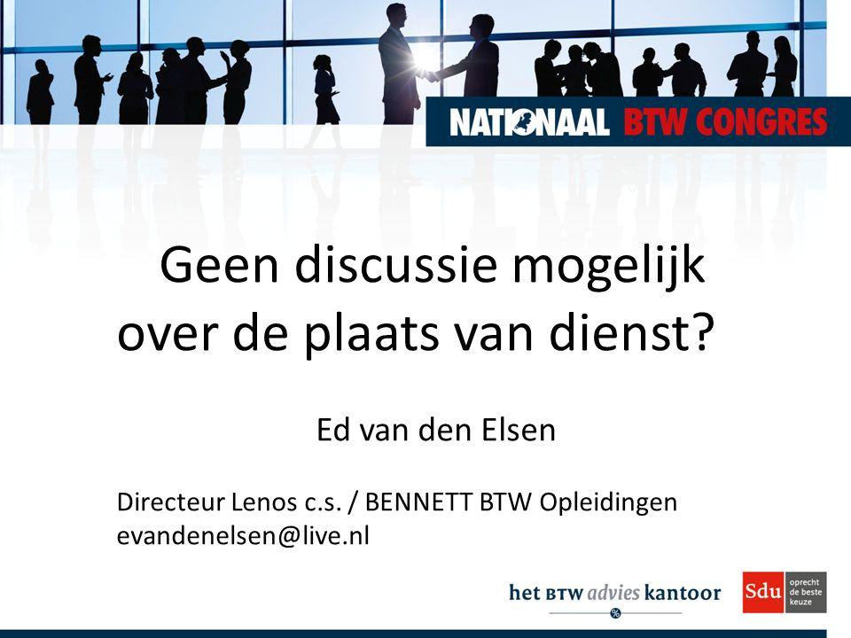 Geen discussie mogelijk over de plaats van dienst? Ed van den Elsen Directeur Lenos c.s. / BENNETT BTW Opleidingen evandenelsen@live.nl