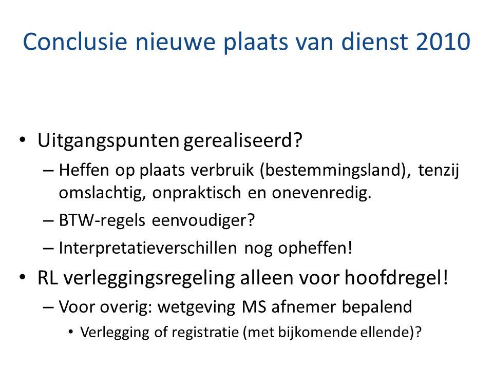 Conclusie nieuwe plaats van dienst 2010 Uitgangspunten gerealiseerd? – Heffen op plaats verbruik (bestemmingsland), tenzij omslachtig, onpraktisch en