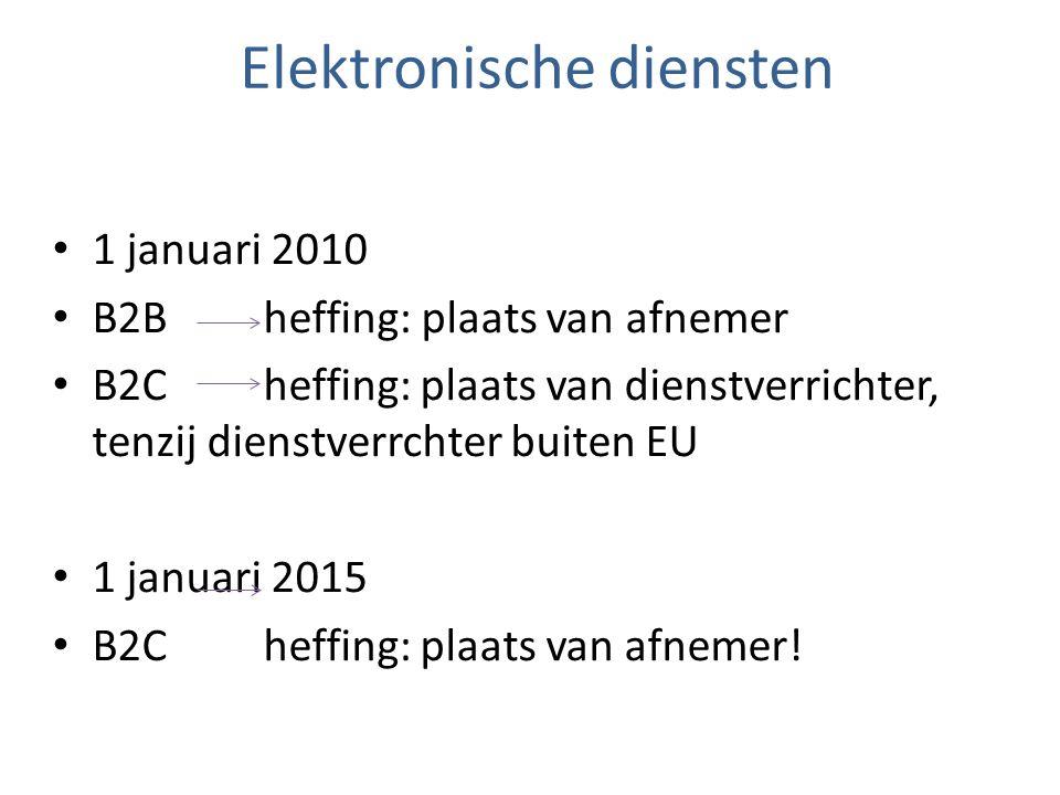 Elektronische diensten 1 januari 2010 B2B heffing: plaats van afnemer B2C heffing: plaats van dienstverrichter, tenzij dienstverrchter buiten EU 1 jan
