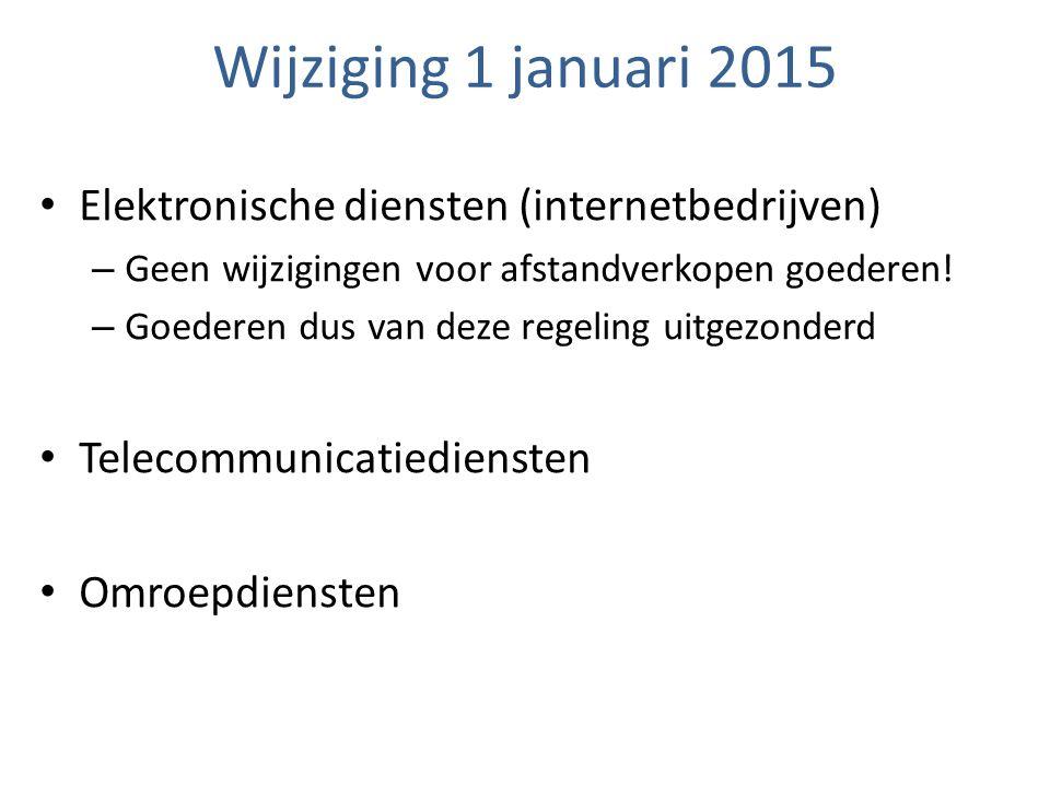 Wijziging 1 januari 2015 Elektronische diensten (internetbedrijven) – Geen wijzigingen voor afstandverkopen goederen! – Goederen dus van deze regeling