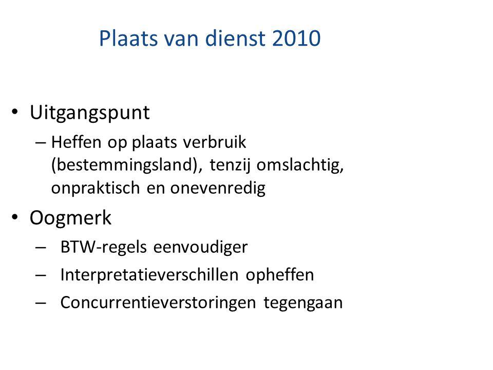 Plaats van dienst 2010 Uitgangspunt – Heffen op plaats verbruik (bestemmingsland), tenzij omslachtig, onpraktisch en onevenredig Oogmerk – BTW-regels
